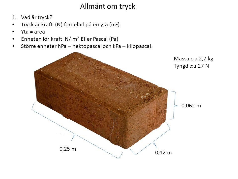 Allmänt om tryck Tyngden: 27 N -------------------------- Basens area: 0,00744 m 2 Tryck= 3629 Pa Tyngden: 27 N -------------------------- Basens area: 0,03 m 2 Tryck= 900 Pa