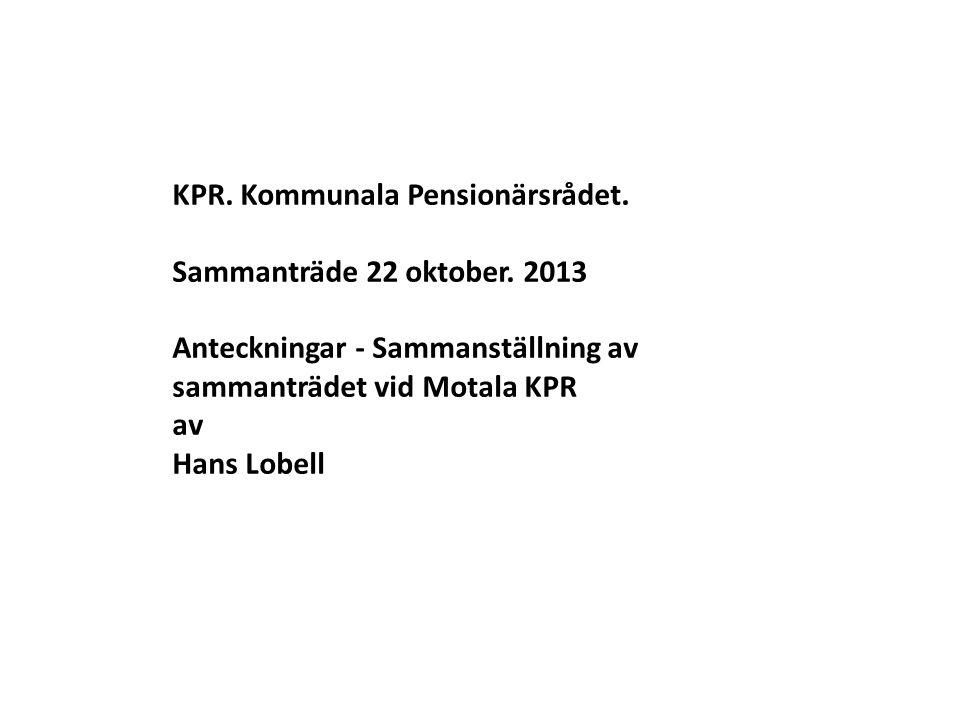 KPR. Kommunala Pensionärsrådet. Sammanträde 22 oktober. 2013 Anteckningar - Sammanställning av sammanträdet vid Motala KPR av Hans Lobell