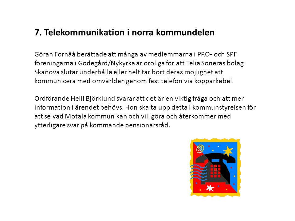 7. Telekommunikation i norra kommundelen Göran Fornåå berättade att många av medlemmarna i PRO- och SPF föreningarna i Godegård/Nykyrka är oroliga för