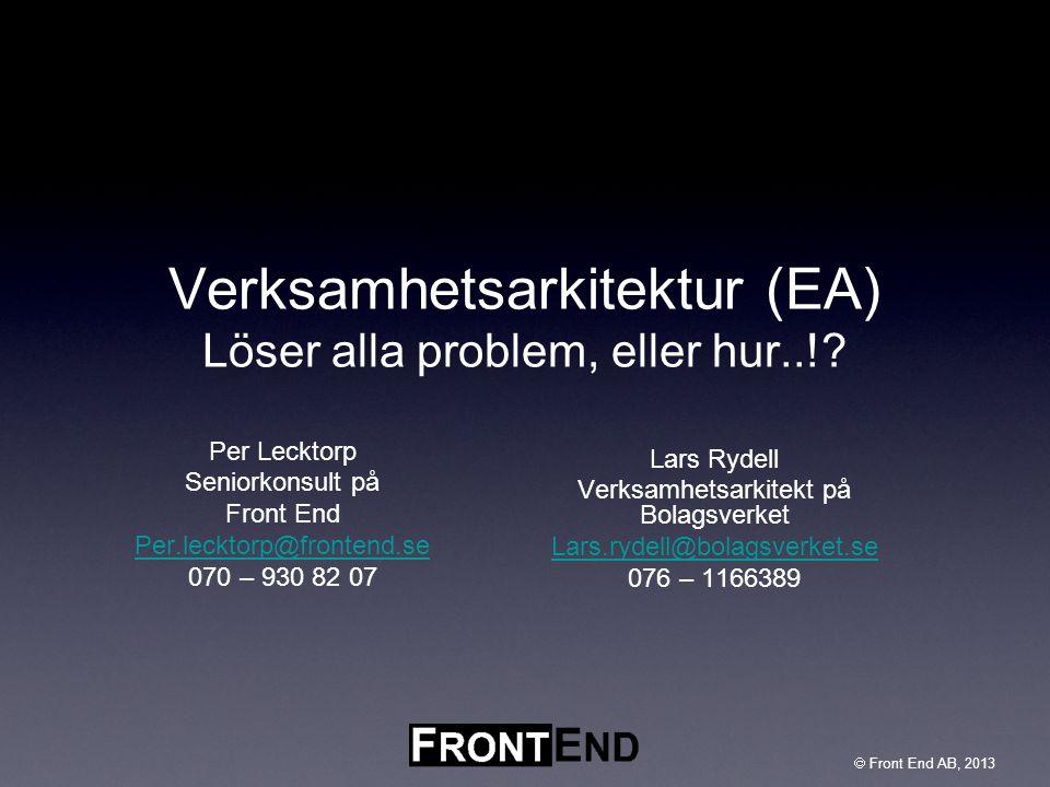  Front End AB, 2003  Front End AB, 2013 Verksamhetsarkitektur (EA) Löser alla problem, eller hur..!? Per Lecktorp Seniorkonsult på Front End Per.lec