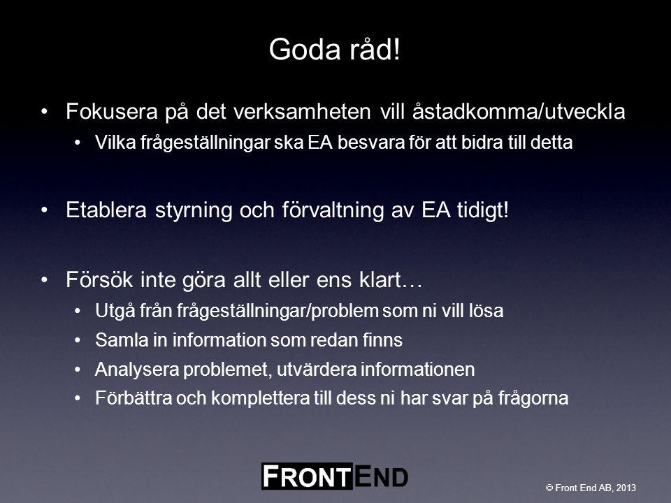  Front End AB, 2003  Front End AB, 2013 Goda råd! •Fokusera på det verksamheten vill åstadkomma/utveckla •Vilka frågeställningar ska EA besvara för