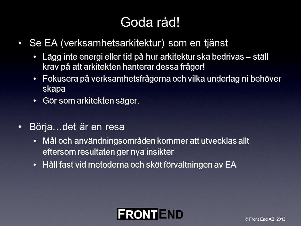  Front End AB, 2003  Front End AB, 2013 Goda råd! •Se EA (verksamhetsarkitektur) som en tjänst •Lägg inte energi eller tid på hur arkitektur ska bed