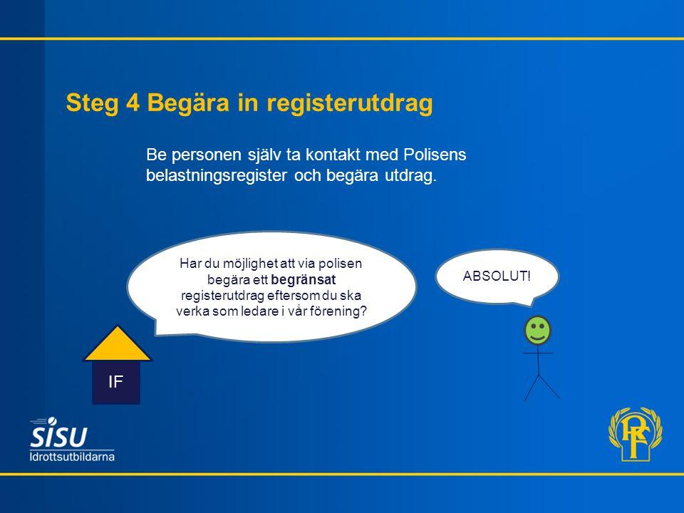 Steg 4 Begära in registerutdrag IF Be personen själv ta kontakt med Polisens belastningsregister och begära utdrag. Har du möjlighet att via polisen b
