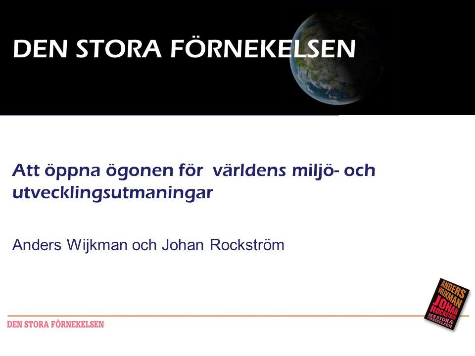 DEN STORA FÖRNEKELSEN Att öppna ögonen för världens miljö- och utvecklingsutmaningar Anders Wijkman och Johan Rockström Seminarium KSLA 21a mars 2011