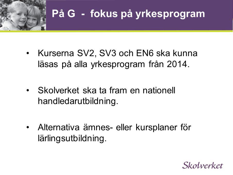 På G - fokus på yrkesprogram •Kurserna SV2, SV3 och EN6 ska kunna läsas på alla yrkesprogram från 2014.