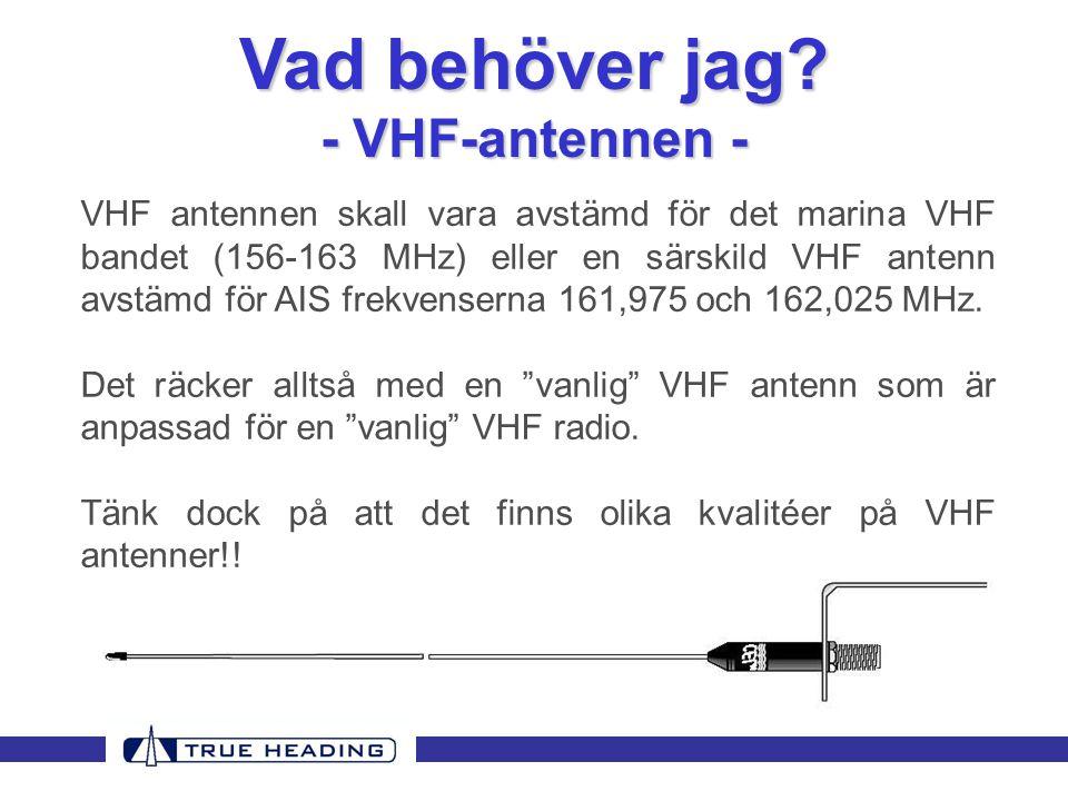 VHF antennen skall vara avstämd för det marina VHF bandet (156-163 MHz) eller en särskild VHF antenn avstämd för AIS frekvenserna 161,975 och 162,025 MHz.
