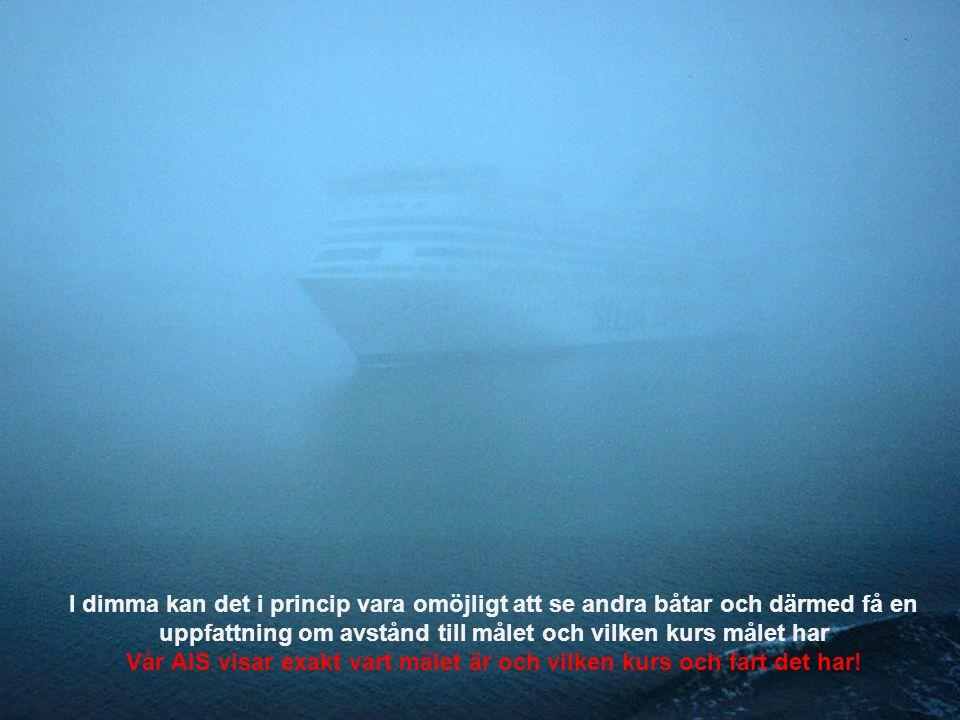 I dimma kan det i princip vara omöjligt att se andra båtar och därmed få en uppfattning om avstånd till målet och vilken kurs målet har Vår AIS visar exakt vart målet är och vilken kurs och fart det har!