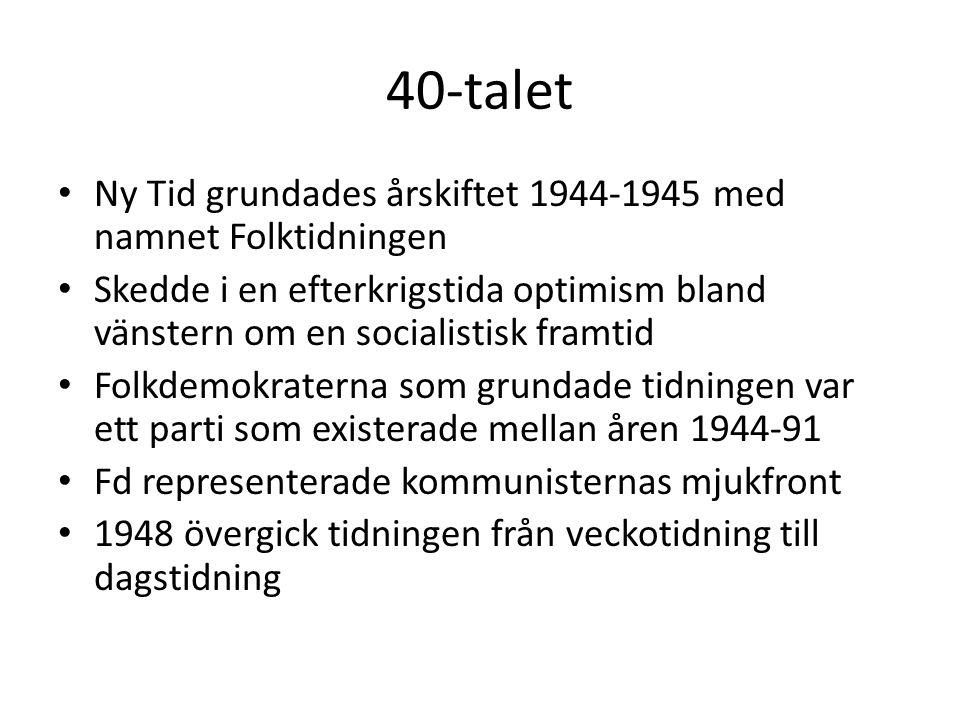 40-talet • Ny Tid grundades årskiftet 1944-1945 med namnet Folktidningen • Skedde i en efterkrigstida optimism bland vänstern om en socialistisk framt