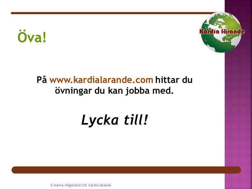 På www.kardialarande.com hittar du övningar du kan jobba med. Lycka till! © Hanna Hägerland och Kardía lärande Öva!