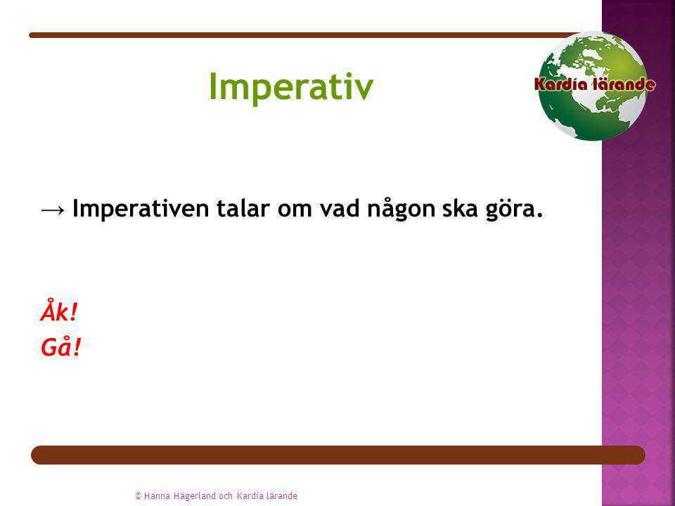 → Imperativen talar om vad någon ska göra. Åk! Gå! © Hanna Hägerland och Kardía lärande Imperativ