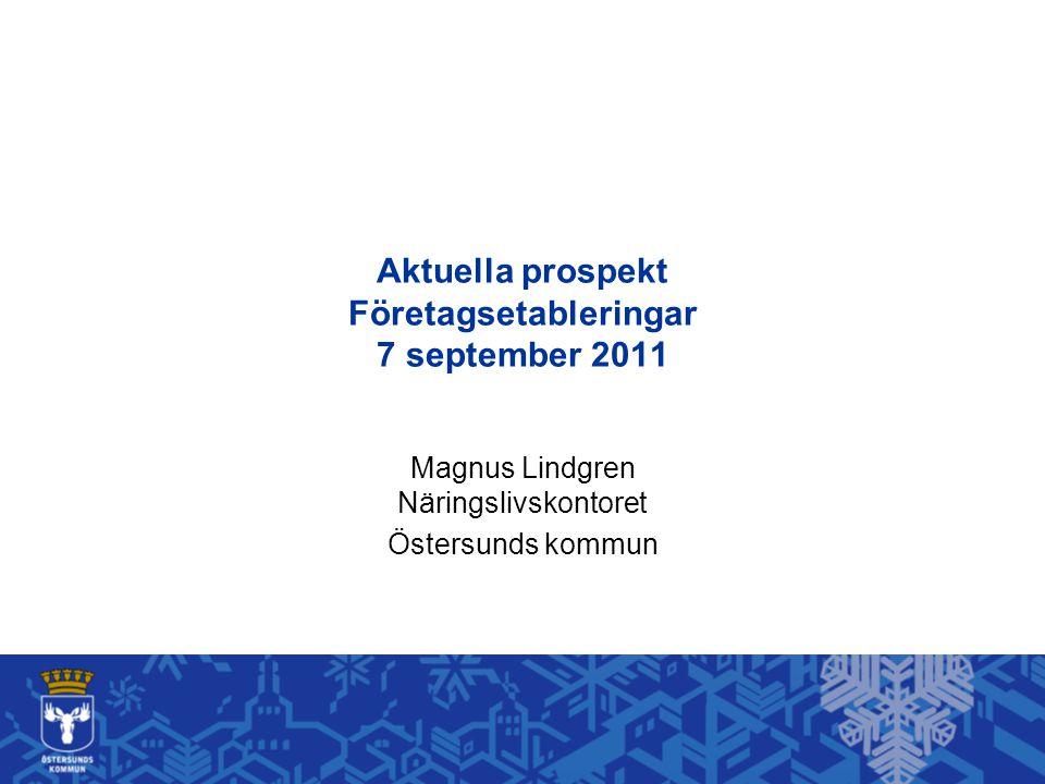 Aktuella prospekt Företagsetableringar 7 september 2011 Magnus Lindgren Näringslivskontoret Östersunds kommun