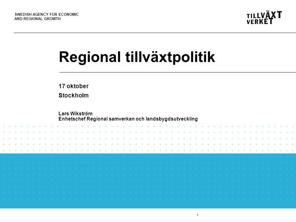 SWEDISH AGENCY FOR ECONOMIC AND REGIONAL GROWTH 1 Regional tillväxtpolitik 17 oktober Stockholm Lars Wikström Enhetschef Regional samverkan och landsb