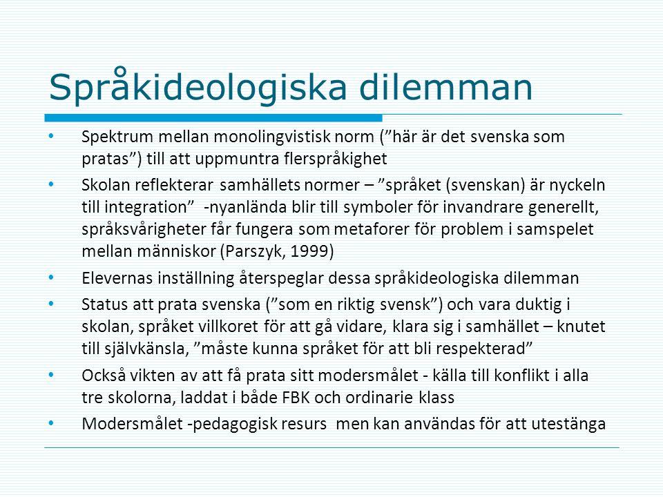 Språkideologiska dilemman • Spektrum mellan monolingvistisk norm ( här är det svenska som pratas ) till att uppmuntra flerspråkighet • Skolan reflekterar samhällets normer – språket (svenskan) är nyckeln till integration -nyanlända blir till symboler för invandrare generellt, språksvårigheter får fungera som metaforer för problem i samspelet mellan människor (Parszyk, 1999) • Elevernas inställning återspeglar dessa språkideologiska dilemman • Status att prata svenska ( som en riktig svensk ) och vara duktig i skolan, språket villkoret för att gå vidare, klara sig i samhället – knutet till självkänsla, måste kunna språket för att bli respekterad • Också vikten av att få prata sitt modersmålet - källa till konflikt i alla tre skolorna, laddat i både FBK och ordinarie klass • Modersmålet -pedagogisk resurs men kan användas för att utestänga