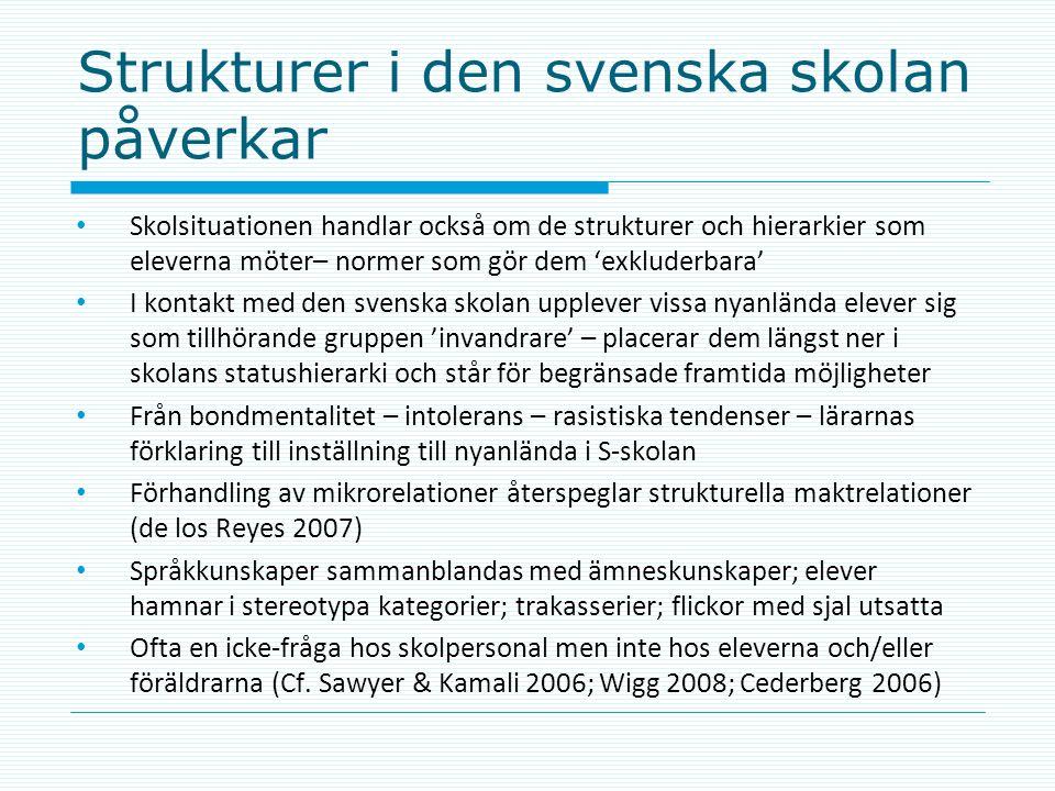 Strukturer i den svenska skolan påverkar • Skolsituationen handlar också om de strukturer och hierarkier som eleverna möter– normer som gör dem 'exkluderbara' • I kontakt med den svenska skolan upplever vissa nyanlända elever sig som tillhörande gruppen 'invandrare' – placerar dem längst ner i skolans statushierarki och står för begränsade framtida möjligheter • Från bondmentalitet – intolerans – rasistiska tendenser – lärarnas förklaring till inställning till nyanlända i S-skolan • Förhandling av mikrorelationer återspeglar strukturella maktrelationer (de los Reyes 2007) • Språkkunskaper sammanblandas med ämneskunskaper; elever hamnar i stereotypa kategorier; trakasserier; flickor med sjal utsatta • Ofta en icke-fråga hos skolpersonal men inte hos eleverna och/eller föräldrarna (Cf.