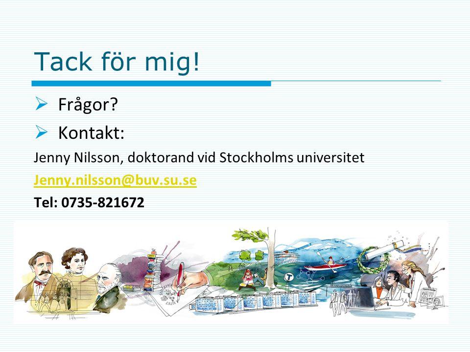 Tack för mig!  Frågor?  Kontakt: Jenny Nilsson, doktorand vid Stockholms universitet Jenny.nilsson@buv.su.se Tel: 0735-821672