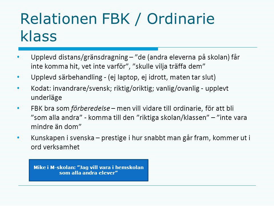 Relationen FBK / Ordinarie klass • Upplevd distans/gränsdragning – de (andra eleverna på skolan) får inte komma hit, vet inte varför , skulle vilja träffa dem • Upplevd särbehandling - (ej laptop, ej idrott, maten tar slut) • Kodat: invandrare/svensk; riktig/oriktig; vanlig/ovanlig - upplevt underläge • FBK bra som förberedelse – men vill vidare till ordinarie, för att bli som alla andra - komma till den riktiga skolan/klassen – inte vara mindre än dom • Kunskapen i svenska – prestige i hur snabbt man går fram, kommer ut i ord verksamhet Mike i M-skolan: Jag vill vara i hemskolan som alla andra elever