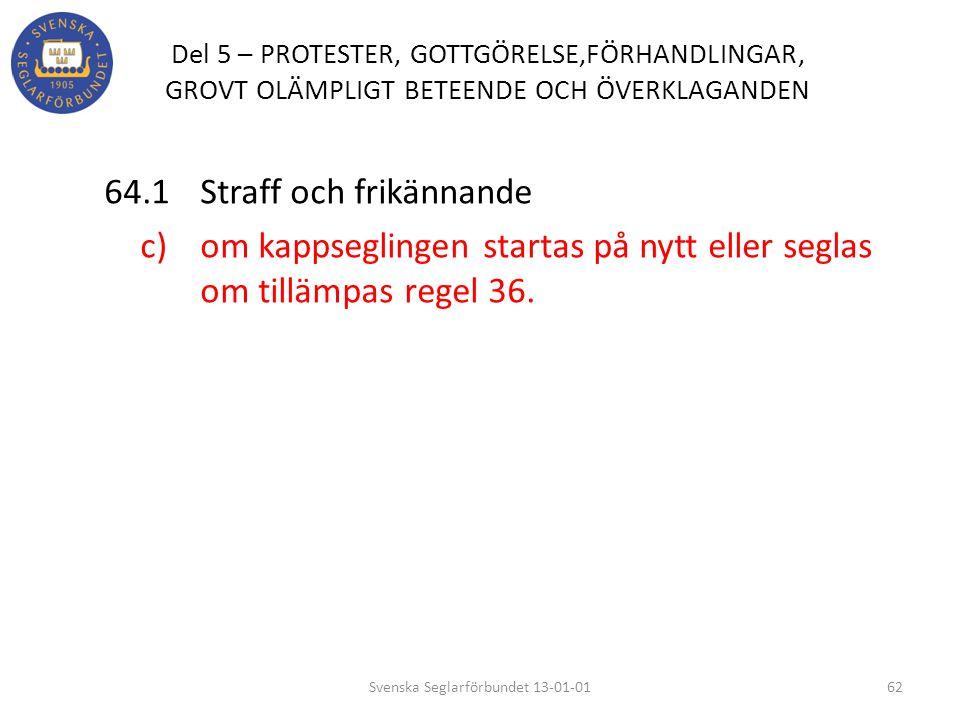 Del 5 – PROTESTER, GOTTGÖRELSE,FÖRHANDLINGAR, GROVT OLÄMPLIGT BETEENDE OCH ÖVERKLAGANDEN 64.1 Straff och frikännande c) om kappseglingen startas på ny