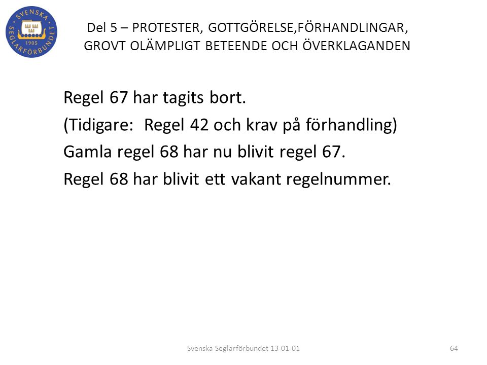 Del 5 – PROTESTER, GOTTGÖRELSE,FÖRHANDLINGAR, GROVT OLÄMPLIGT BETEENDE OCH ÖVERKLAGANDEN Regel 67 har tagits bort. (Tidigare: Regel 42 och krav på för