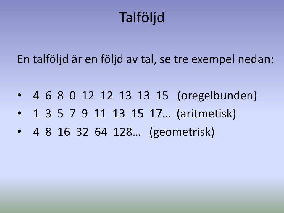 Talföljd En talföljd är en följd av tal, se tre exempel nedan: • 4 6 8 0 12 12 13 13 15 (oregelbunden) • 1 3 5 7 9 11 13 15 17… (aritmetisk) • 4 8 16 32 64 128… (geometrisk)