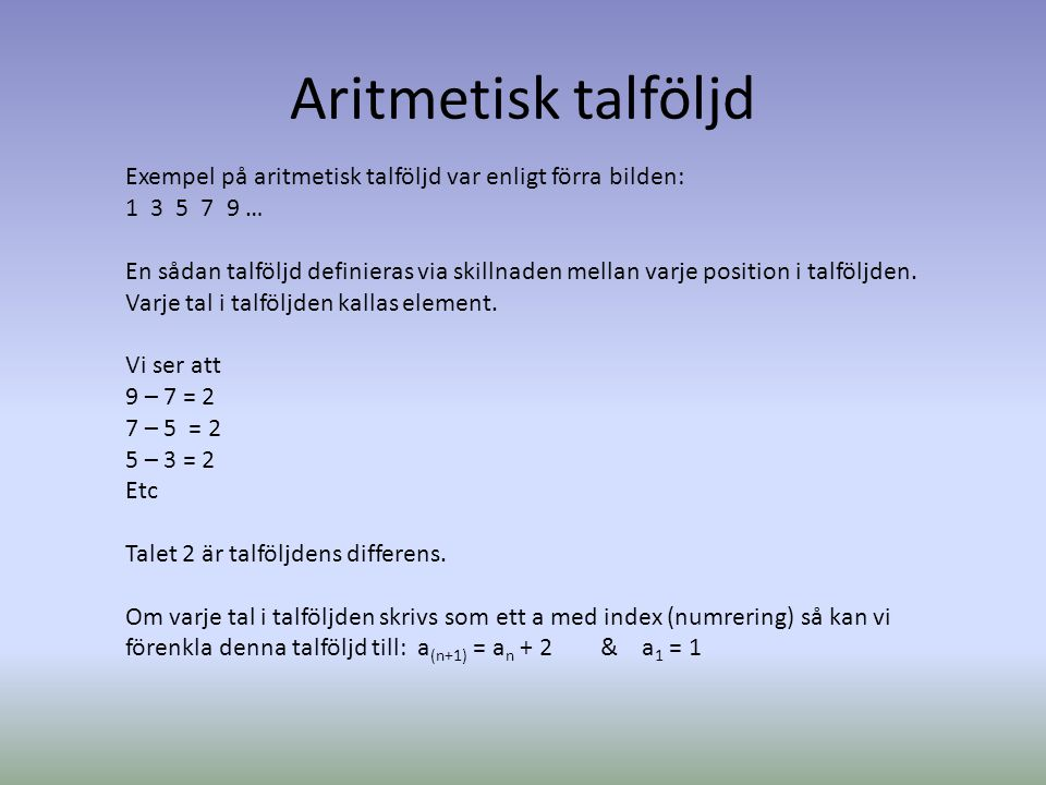 Aritmetisk talföljd Exempel på aritmetisk talföljd var enligt förra bilden: 1 3 5 7 9 … En sådan talföljd definieras via skillnaden mellan varje posit