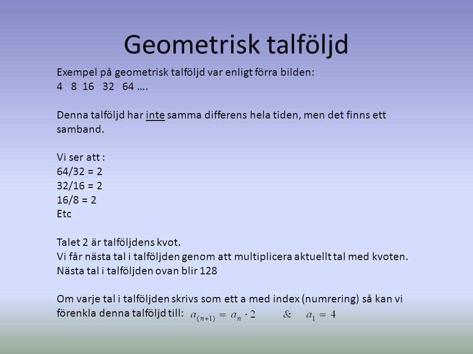 Geometrisk talföljd Exempel på geometrisk talföljd var enligt förra bilden: 4 8 16 32 64 …. Denna talföljd har inte samma differens hela tiden, men de