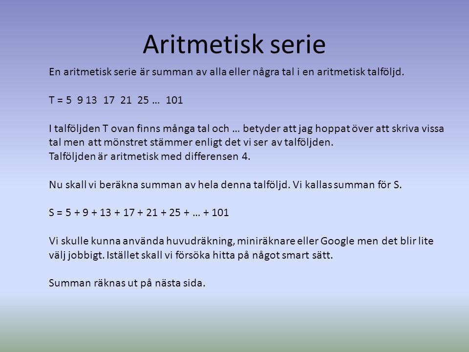 Aritmetisk serie En aritmetisk serie är summan av alla eller några tal i en aritmetisk talföljd. T = 5 9 13 17 21 25 … 101 I talföljden T ovan finns m