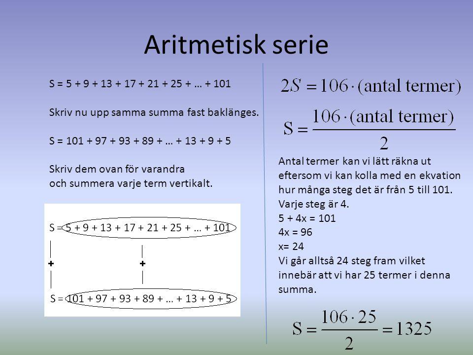 Aritmetisk serie S = 5 + 9 + 13 + 17 + 21 + 25 + … + 101 Skriv nu upp samma summa fast baklänges. S = 101 + 97 + 93 + 89 + … + 13 + 9 + 5 Skriv dem ov