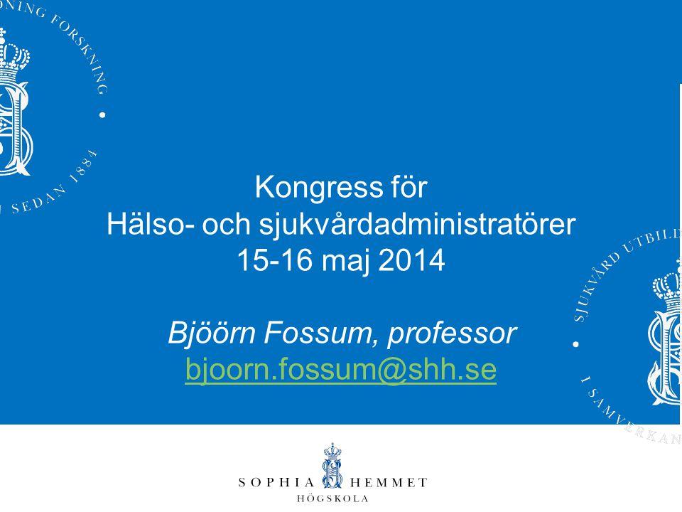 Kongress för Hälso- och sjukvårdadministratörer 15-16 maj 2014 Bjöörn Fossum, professor bjoorn.fossum@shh.se