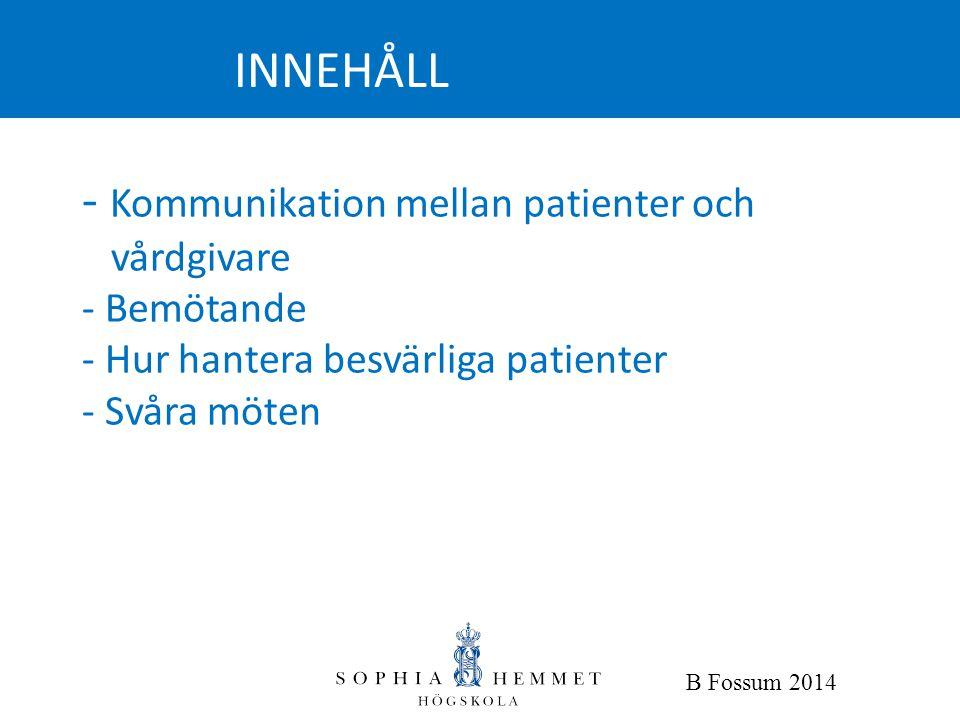 - Kommunikation mellan patienter och vårdgivare - Bemötande - Hur hantera besvärliga patienter - Svåra möten INNEHÅLL B Fossum 2014