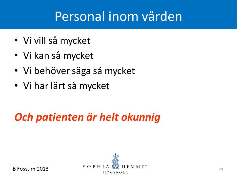 B Fossum 2013 20 Personal inom vården • Vi vill så mycket • Vi kan så mycket • Vi behöver säga så mycket • Vi har lärt så mycket Och patienten är helt
