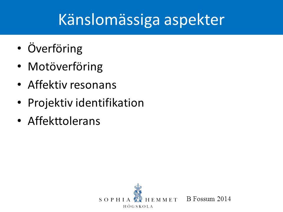 B Fossum 2014 Känslomässiga aspekter • Överföring • Motöverföring • Affektiv resonans • Projektiv identifikation • Affekttolerans