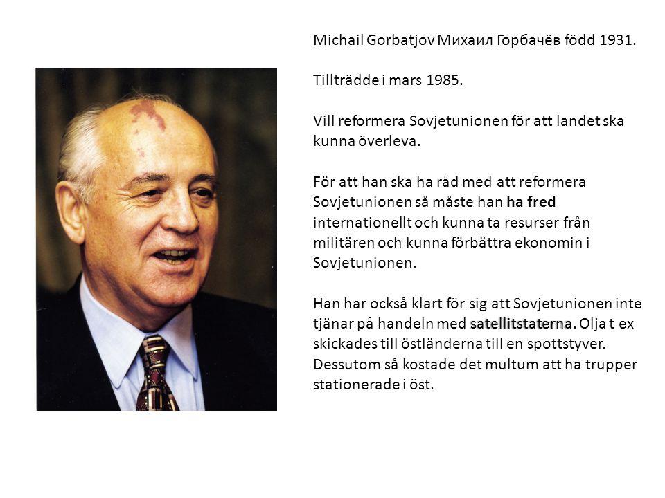 Michail Gorbatjov Михаил Горбачёв född 1931. Tillträdde i mars 1985. Vill reformera Sovjetunionen för att landet ska kunna överleva. För att han ska h