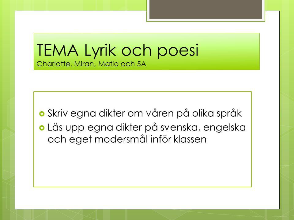 TEMA Lyrik och poesi Charlotte, Miran, Matlo och 5A  Skriv egna dikter om våren på olika språk  Läs upp egna dikter på svenska, engelska och eget mo