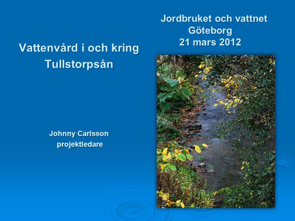 Vattenvård i och kring Tullstorpsån Johnny Carlsson projektledare projektledare Jordbruket och vattnet Jordbruket och vattnetGöteborg 21 mars 2012
