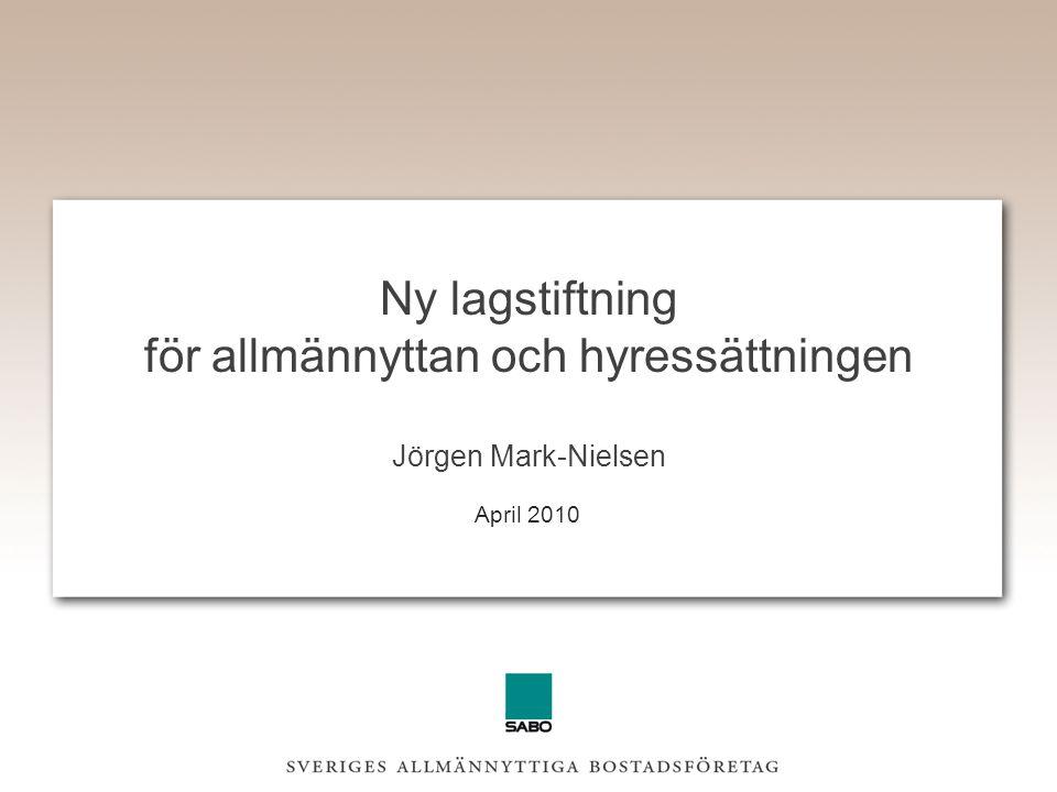 Ny lagstiftning för allmännyttan och hyressättningen Jörgen Mark-Nielsen April 2010