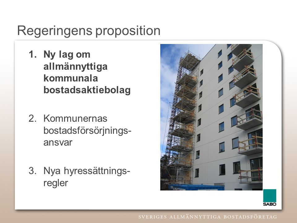 Regeringens proposition 1.Ny lag om allmännyttiga kommunala bostadsaktiebolag 2.Kommunernas bostadsförsörjnings- ansvar 3.Nya hyressättnings- regler
