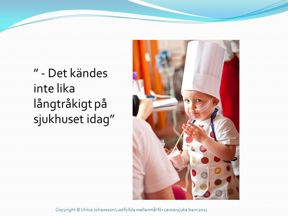 """"""" - Det kändes inte lika långtråkigt på sjukhuset idag"""" Copyright © Ulrica Johansson Lustfyllda mellanmål för cancersjuka barn 2011"""