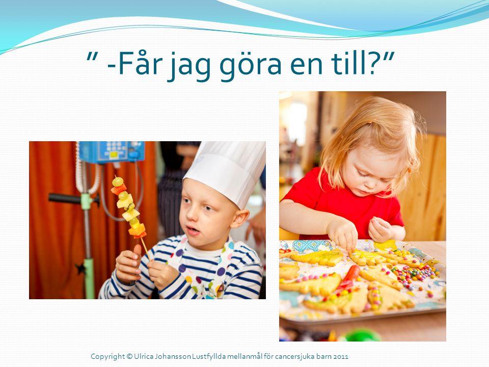 """"""" -Får jag göra en till?"""" Copyright © Ulrica Johansson Lustfyllda mellanmål för cancersjuka barn 2011"""