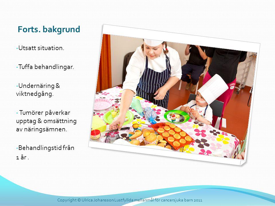 Forts. bakgrund - Utsatt situation. - Tuffa behandlingar. - Undernäring & viktnedgång. - Tumörer påverkar upptag & omsättning av näringsämnen. - Behan