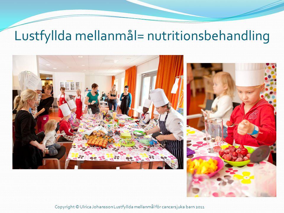 Lustfyllda mellanmål= nutritionsbehandling Copyright © Ulrica Johansson Lustfyllda mellanmål för cancersjuka barn 2011