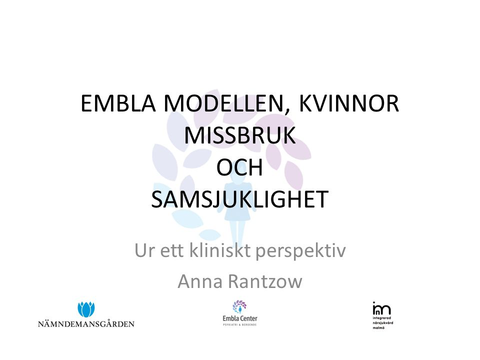 EMBLA MODELLEN, KVINNOR MISSBRUK OCH SAMSJUKLIGHET Ur ett kliniskt perspektiv Anna Rantzow