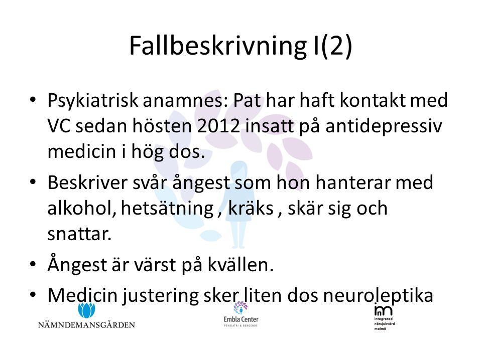 Fallbeskrivning I(2) • Psykiatrisk anamnes: Pat har haft kontakt med VC sedan hösten 2012 insatt på antidepressiv medicin i hög dos. • Beskriver svår
