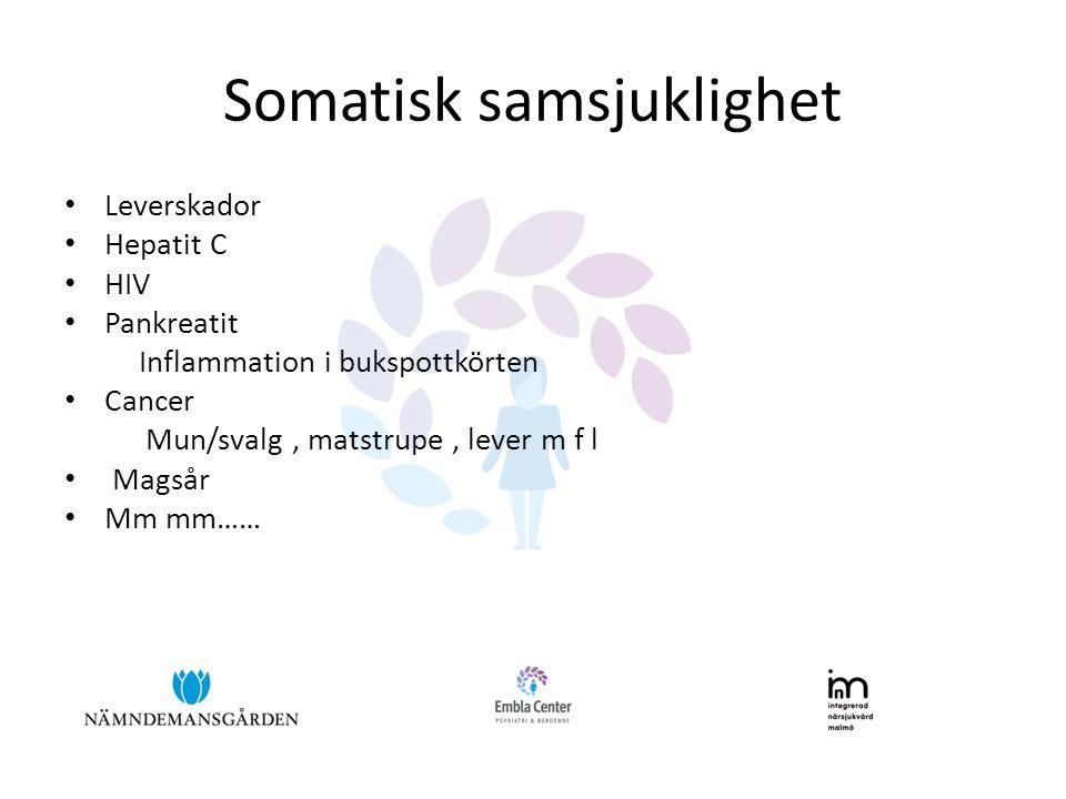 Somatisk samsjuklighet • Leverskador • Hepatit C • HIV • Pankreatit Inflammation i bukspottkörten • Cancer Mun/svalg, matstrupe, lever m f l • Magsår • Mm mm……