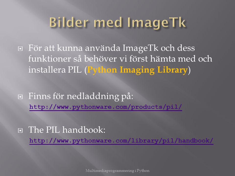  För att kunna använda ImageTk och dess funktioner så behöver vi först hämta med och installera PIL ( Python Imaging Library )  Finns för nedladdning på: http://www.pythonware.com/products/pil/  The PIL handbook: http://www.pythonware.com/library/pil/handbook/ Multimediaprogrammering i Python
