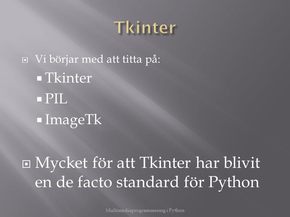  Vi börjar med att titta på:  Tkinter  PIL  ImageTk  Mycket för att Tkinter har blivit en de facto standard för Python Multimediaprogrammering i