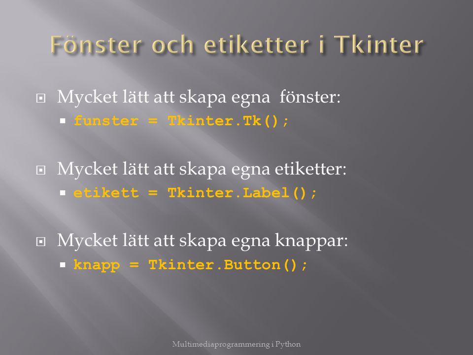  Mycket lätt att skapa egna fönster:  funster = Tkinter.Tk();  Mycket lätt att skapa egna etiketter:  etikett = Tkinter.Label();  Mycket lätt att skapa egna knappar:  knapp = Tkinter.Button(); Multimediaprogrammering i Python