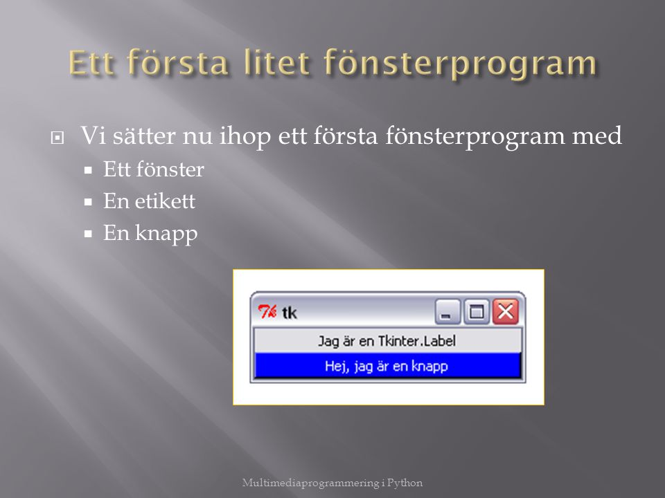  Vi sätter nu ihop ett första fönsterprogram med  Ett fönster  En etikett  En knapp Multimediaprogrammering i Python