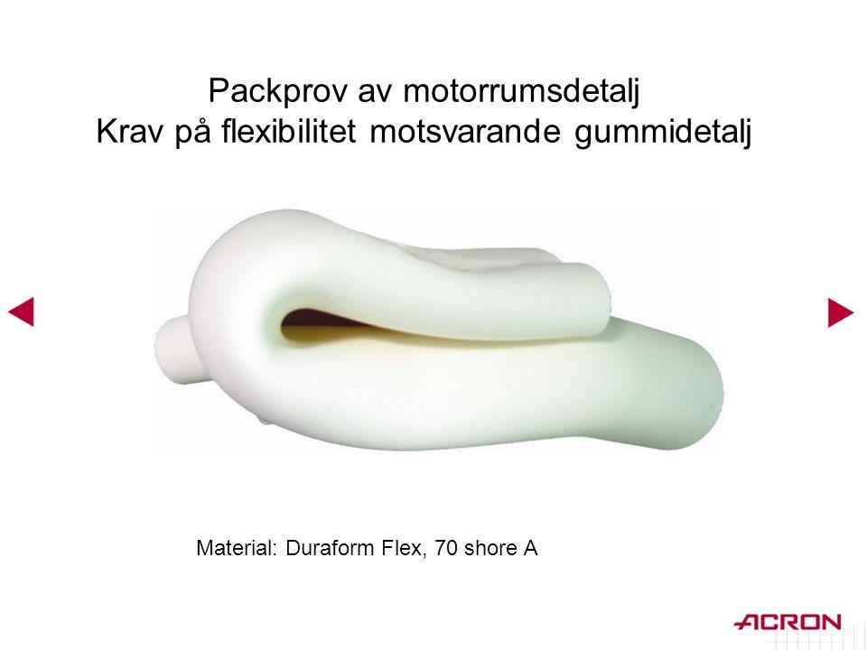 Material: Duraform Flex, 70 shore A Packprov av motorrumsdetalj Krav på flexibilitet motsvarande gummidetalj