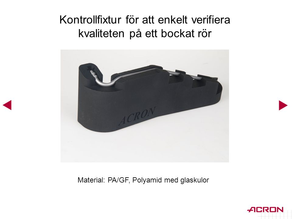 Material: PA/GF, Polyamid med glaskulor Kontrollfixtur för att enkelt verifiera kvaliteten på ett bockat rör