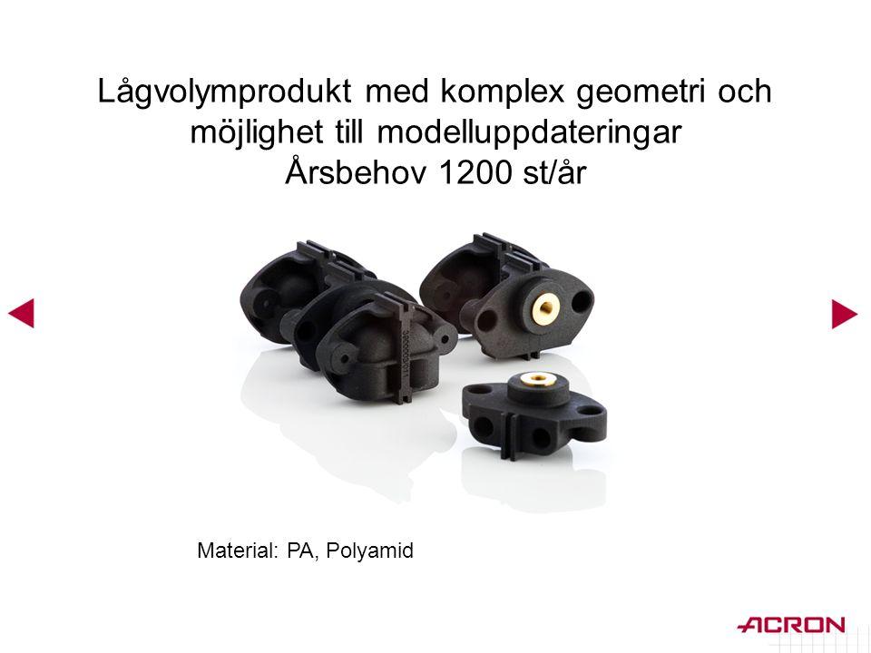 Material: PA, Polyamid Lågvolymprodukt med komplex geometri och möjlighet till modelluppdateringar Årsbehov 1200 st/år